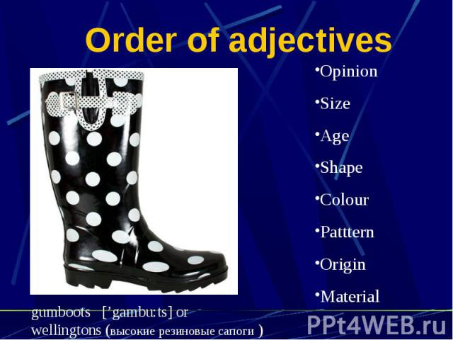 Order of adjectives OpinionSizeAgeShapeColourPattternOriginMaterialgumboots ['gambu:ts] orwellingtons (высокие резиновые сапоги )