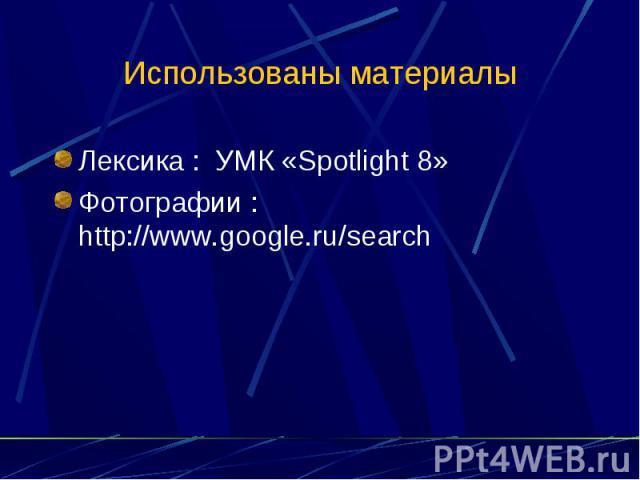 Использованы материалы Лексика : УМК «Spotlight 8»Фотографии : http://www.google.ru/search