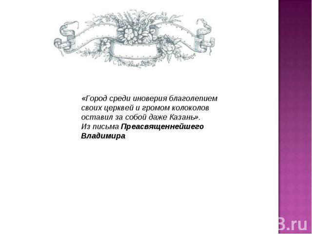 «Город среди иноверия благолепием своих церквей и громом колоколов оставил за собой даже Казань».Из письма Преасвященнейшего Владимира