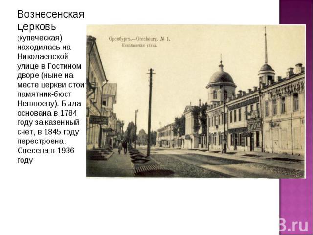 Вознесенская церковь (купеческая) находилась на Николаевской улице в Гостином дворе (ныне на месте церкви стоит памятник-бюст Неплюеву). Была основана в 1784 году за казенный счет, в 1845 году перестроена. Снесена в 1936 году