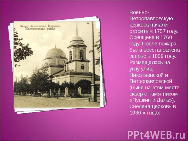 Военно-Петропавловскую церковь начали строить в 1757 году. Освящена в 1760 году. После пожара была восстановлена заново в 1809 году. Размещалась на углу улиц Николаевской и Петропавловской (ныне на этом месте сквер с памятником «Пушкин и Даль»). Сне…