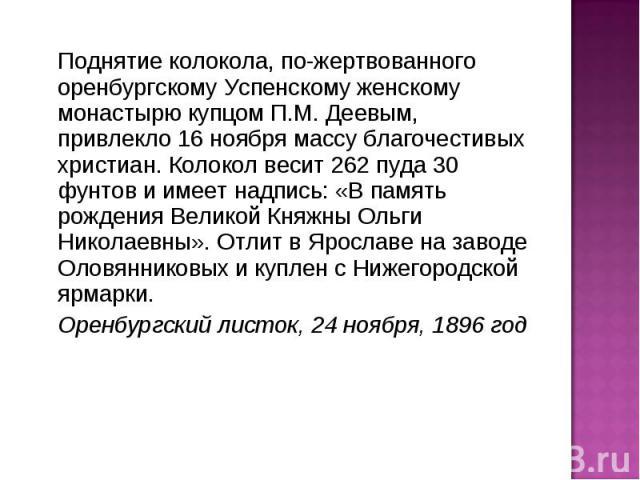 Поднятие колокола, пожертвованного оренбургскому Успенскому женскому монастырю купцом П.М. Деевым, привлекло 16 ноября массу благочестивых христиан. Колокол весит 262 пуда 30 фунтов и имеет надпись: «В память рождения Великой Княжны Ольги Николаевны…