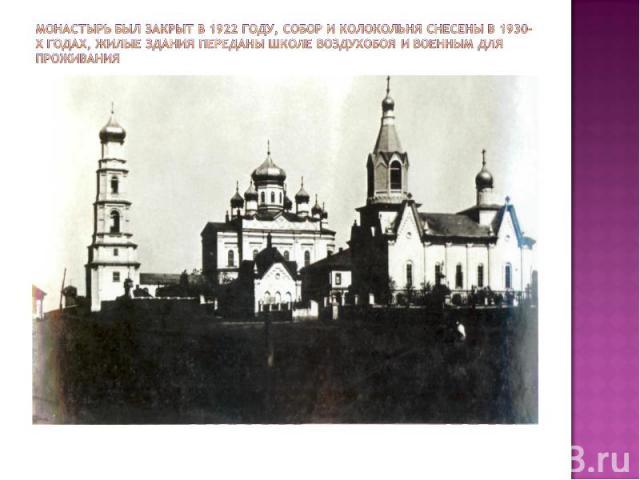 Монастырь был закрыт в 1922 году, собор и колокольня снесены в 1930-х годах, жилые здания переданы школе воздухобоя и военным для проживания