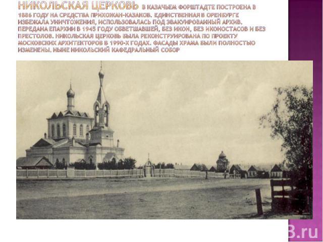 Никольская церковь в казачьем Форштадте построена в 1886 году на средства прихожан-казаков. Единственная в Оренбурге избежала уничтожения, использовалась под эвакуированный архив. Передана епархии в 1945 году обветшавшей, без икон, без иконостасов и…