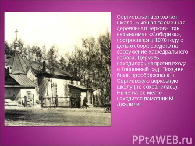 Сергиевская церковная школа. Бывшая временная деревянная церковь, так называемая «Собирика», построенная в 1870 году с целью сбора средств на сооружение Кафедрального собора. Церковь находилась напротив входа в Тополевый сад. Позднее была преобразов…