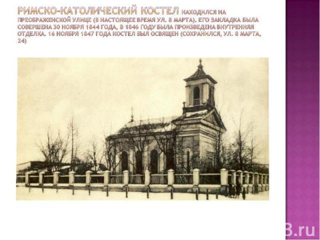 Римско-католический костел находился на Преображенской улице (в настоящее время ул. 8 Марта). Его закладка была совершена 30 ноября 1844 года, в 1846 году была произведена внутренняя отделка. 16 ноября 1847 года костел был освящен (сохранился, ул. 8…
