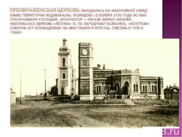 Преображенская церковь находилась на Набережной улице (ныне территория Водоканала). Освящена 12 ноября 1750 года во имя Преображения Господня. Архитектор — Иоганн Вернер Мюллер. Именовалась церковь «летним» и, по народному названию, «золотым» соборо…