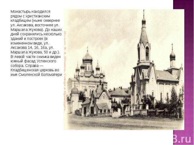 Монастырь находился рядом с христианским кладбищем (ныне севернее ул. Аксакова, восточнее ул. Маршала Жукова). До наших дней сохранились несколько зданий и построек (в измененном виде, ул. Аксакова 14, 16, 16а, ул. Маршала Жукова, 50 и др.). В левой…