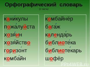 Орфографический словарь(1 часть) каникулыпожалуйстахозяинхозяйствогоризонткомбай