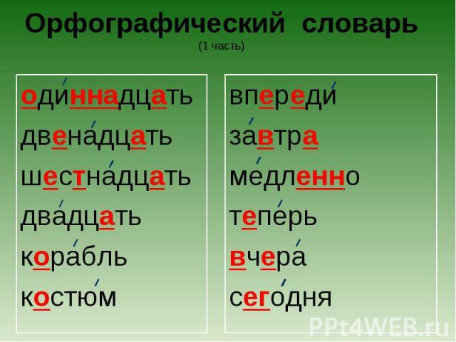 Орфографический словарь(1 часть) одиннадцатьдвенадцатьшестнадцатьдвадцатькораблькостюмвпередизавтрамедленнотеперьвчерасегодня