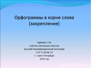 Орфограммы в корне слова (закрепление) Куркова С.М.учитель начальных классоввысш