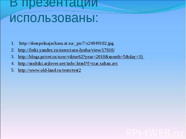 В презентации использованы: 1. http://dompolnajachasa.at.ua/_pu/7/s24049102.jpg2. http://fotki.yandex.ru/users/razu-lyuba/view/17010/3. http://blogs.privet.ru/uzer/viktor62?year=2010&month=5&day=31 4. http://multiki.arjlover.net/info/.html?f=tzar.sa…