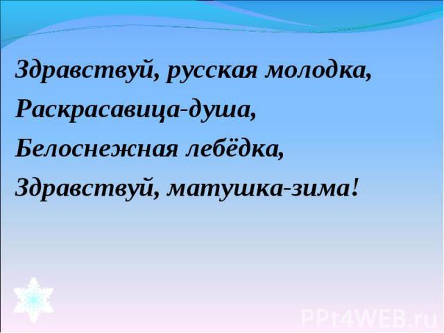 Здравствуй, русская молодка,Раскрасавица-душа,Белоснежная лебёдка,Здравствуй, матушка-зима!