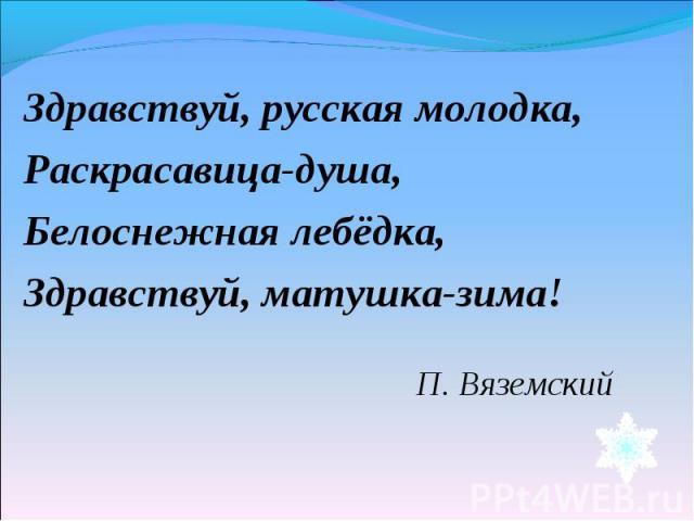 Здравствуй, русская молодка,Раскрасавица-душа,Белоснежная лебёдка,Здравствуй, матушка-зима! П. Вяземский