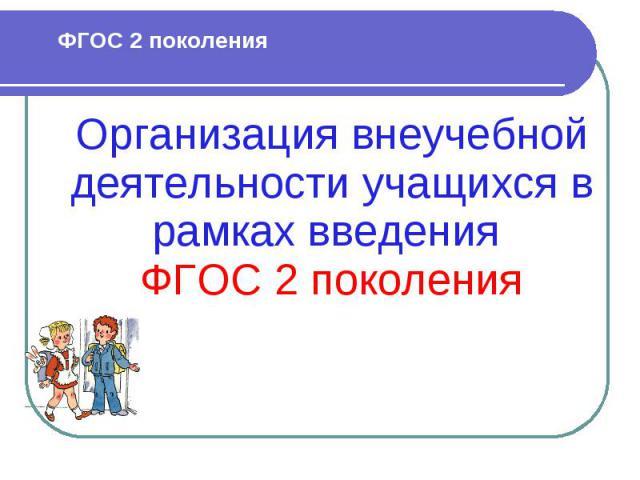 ФГОС 2 поколения Организация внеучебной деятельности учащихся в рамках введения ФГОС 2 поколения