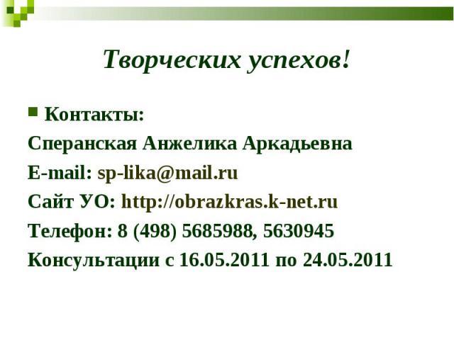 Творческих успехов! Контакты:Сперанская Анжелика АркадьевнаE-mail: sp-lika@mail.ruСайт УО: http://obrazkras.k-net.ru Телефон: 8 (498) 5685988, 5630945Консультации с 16.05.2011 по 24.05.2011