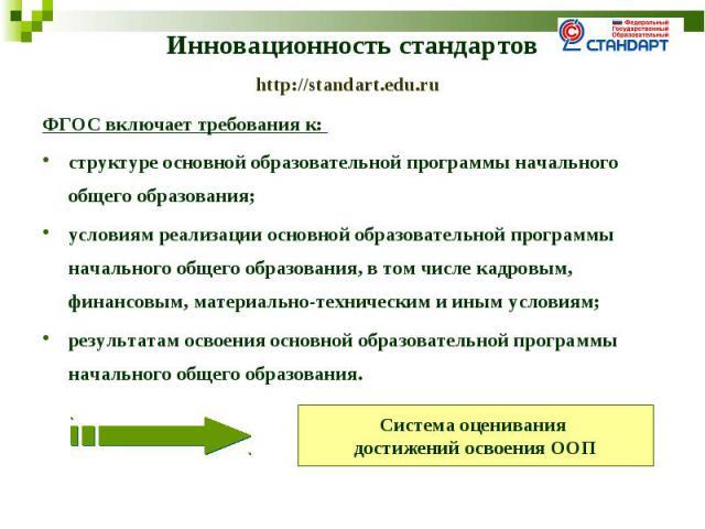 Инновационность стандартовhttp://standart.edu.ru ФГОС включает требования к: структуре основной образовательной программы начального общего образования; условиям реализации основной образовательной программы начального общего образования, в том числ…