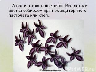 А вот и готовые цветочки. Все детали цветка собираем при помощи горячего пистоле