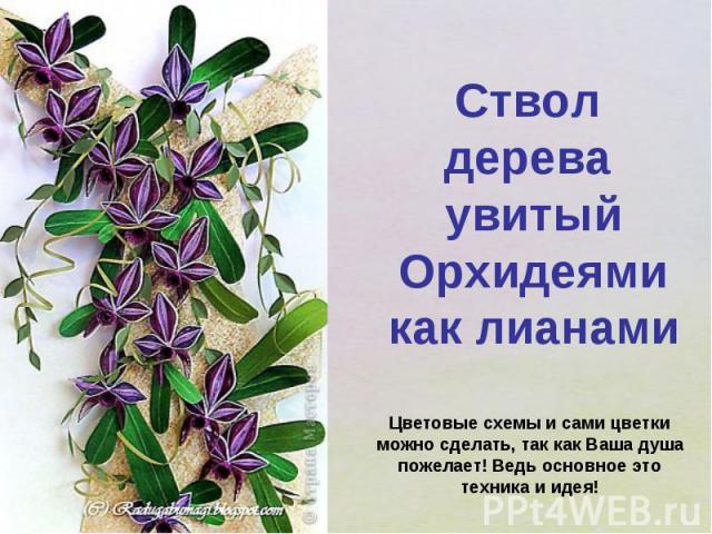 Ствол дерева увитый Орхидеями как лианамиЦветовые схемы и сами цветки можно сделать, так как Ваша душа пожелает! Ведь основное это техника и идея!