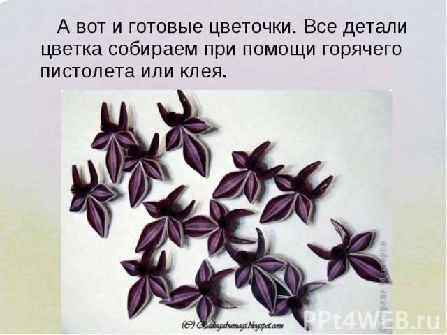 А вот и готовые цветочки. Все детали цветка собираем при помощи горячего пистолета или клея.