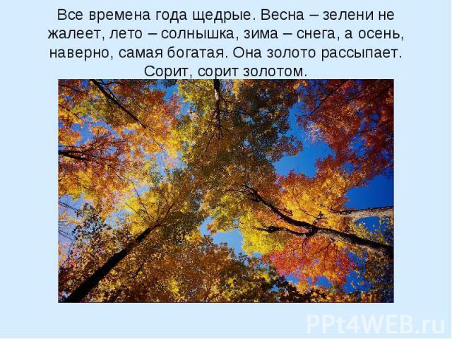 Все времена года щедрые. Весна – зелени не жалеет, лето – солнышка, зима – снега, а осень, наверно, самая богатая. Она золото рассыпает. Сорит, сорит золотом.