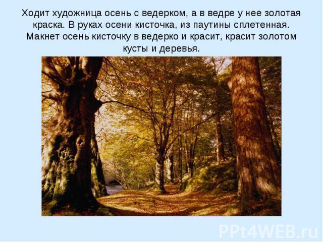 Ходит художница осень с ведерком, а в ведре у нее золотая краска. В руках осени кисточка, из паутины сплетенная. Макнет осень кисточку в ведерко и красит, красит золотом кусты и деревья.