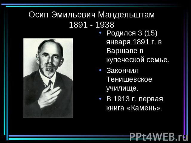 Осип Эмильевич Мандельштам1891 - 1938 Родился 3 (15) января 1891 г. в Варшаве в купеческой семье.Закончил Тенишевское училище.В 1913 г. первая книга «Камень».