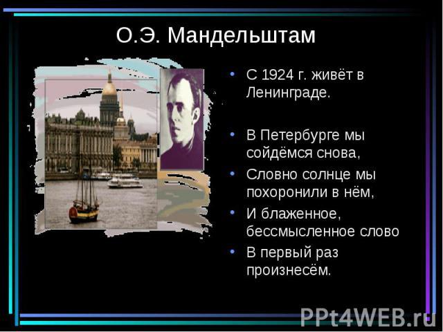 О.Э. Мандельштам С 1924 г. живёт в Ленинграде.В Петербурге мы сойдёмся снова,Словно солнце мы похоронили в нём,И блаженное, бессмысленное словоВ первый раз произнесём.