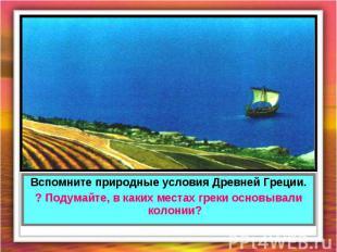 Вспомните природные условия Древней Греции.? Подумайте, в каких местах греки осн