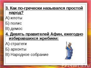 3. Как по-гречески назывался простой народ?А) илотыБ) полисВ) демос4. Девять пра