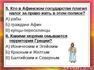 5. Кто в Афинском государстве платил налог за право жить в этом полисе?А) рабыБ)
