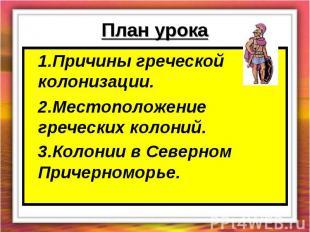 План урока 1.Причины греческой колонизации.2.Местоположение греческих колоний.3.