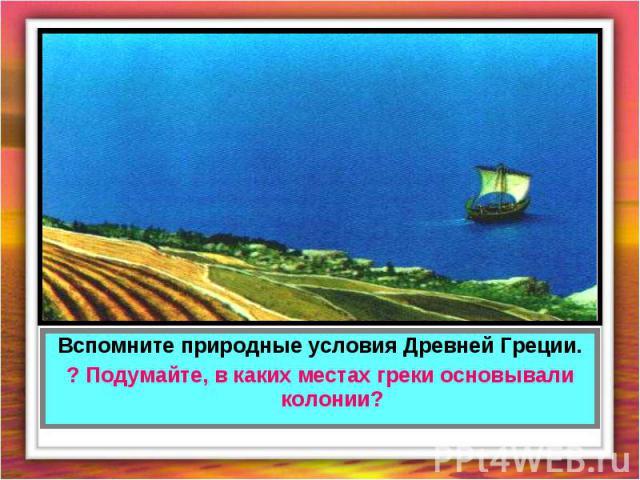 Вспомните природные условия Древней Греции.? Подумайте, в каких местах греки основывали колонии?
