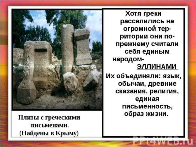 Хотя греки расселились на огромной тер-ритории они по-прежнему считали себя единым народом- ЭЛЛИНАМИ Их объединяли: язык, обычаи, древние сказания, религия, единая письменность, образ жизни. Плиты с греческими письменами.(Найдены в Крыму)