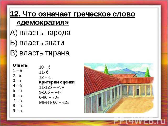 12. Что означает греческое слово «демократия»А) власть народаБ) власть знатиВ) власть тирана Ответы1 – а2 - а3 –в4 – б5 – в6 – а7 – а8 – а9 – а10 – б 11- б12 – аКритерии оценки11-12б – «5»9-10б – »4»6-8б – «3» Менее 6б – «2»