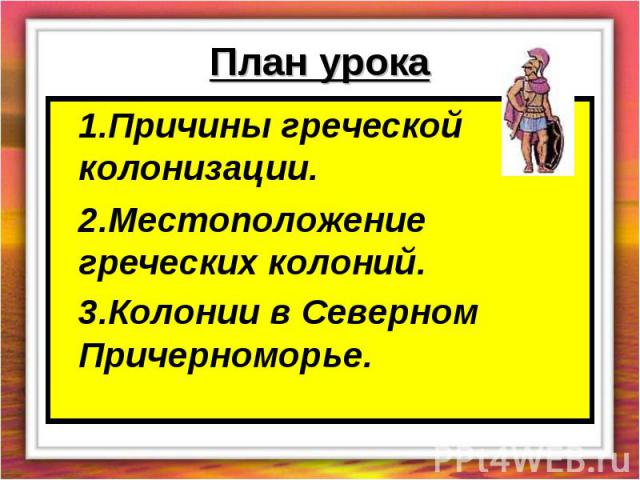 План урока 1.Причины греческой колонизации.2.Местоположение греческих колоний.3.Колонии в Северном Причерноморье.