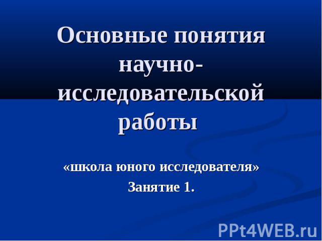 Основные понятия научно-исследовательской работы «школа юного исследователя»Занятие 1.