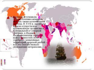 Важным источником сосредоточения капиталов явилась также колониальная система. В
