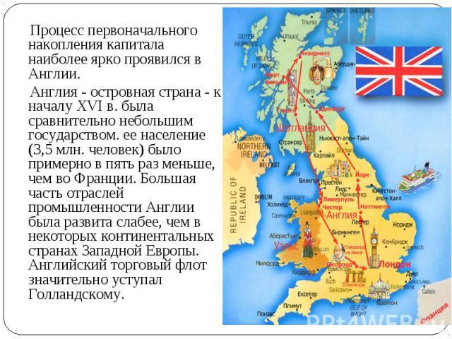 Процесс первоначального накопления капитала наиболее ярко проявился в Англии. Англия - островная страна - к началу XVI в. была сравнительно небольшим государством. ее население (3,5 млн. человек) было примерно в пять раз меньше, чем во Франции. Боль…