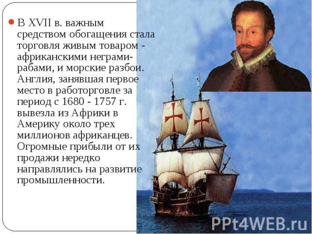 В XVII в. важным средством обогащения стала торговля живым товаром - африканскими неграми-рабами, и морские разбои. Англия, занявшая первое место в работорговле за период с 1680 - 1757 г. вывезла из Африки в Америку около трех миллионов африканцев. …