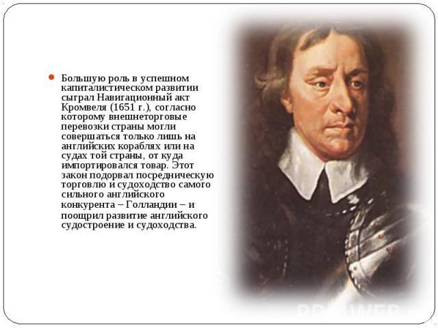 Большую роль в успешном капиталистическом развитии сыграл Навигационный акт Кромвеля (1651 г.), согласно которому внешнеторговые перевозки страны могли совершаться только лишь на английских кораблях или на судах той страны, от куда импортировался то…