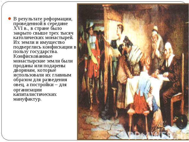 В результате реформации, проведенной в середине XVI в., в стране было закрыто свыше трех тысяч католических монастырей. Их земли и имущество подверглись конфискации в пользу государства. Конфискованные монастырские земли были проданы или подарены дв…