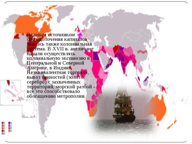 Важным источником сосредоточения капиталов явилась также колониальная система. В XVII в. англичане начали осуществлять колониальную экспансию в Центральной и Северной Америке, в Индии. Неэквивалентная торговля, вывоз ценностей (золото, серебро) с за…