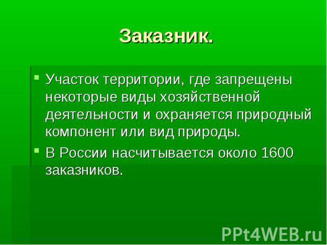 Заказник. Участок территории, где запрещены некоторые виды хозяйственной деятельности и охраняется природный компонент или вид природы.В России насчитывается около 1600 заказников.