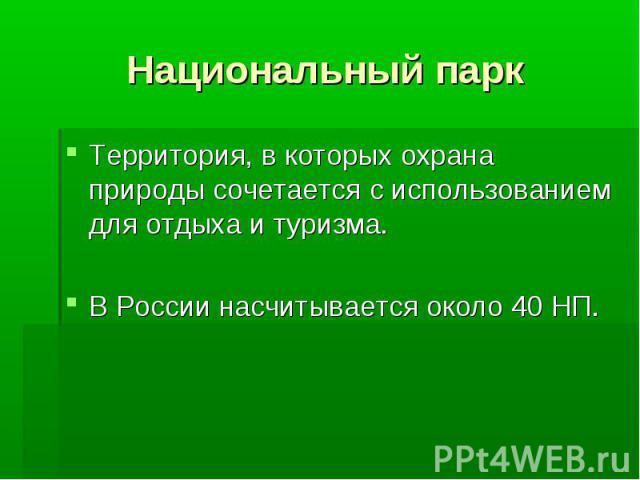 Национальный парк Территория, в которых охрана природы сочетается с использованием для отдыха и туризма.В России насчитывается около 40 НП.