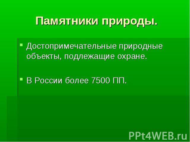Памятники природы. Достопримечательные природные объекты, подлежащие охране.В России более 7500 ПП.