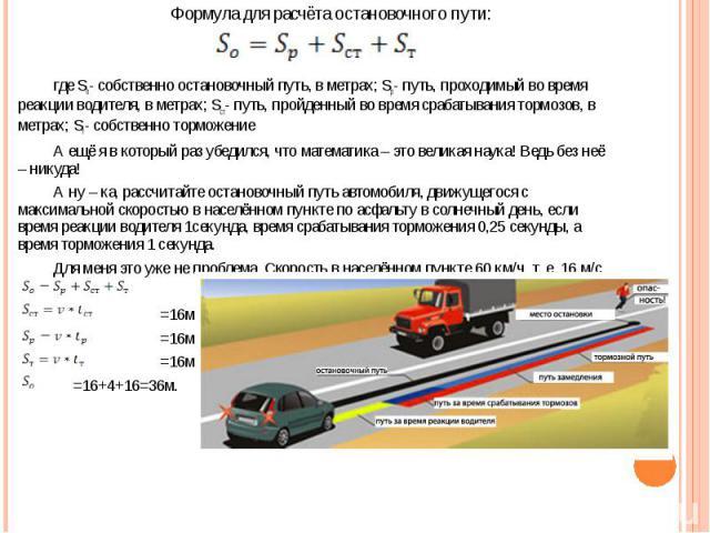 Формула для расчёта остановочного пути:где So- собственно остановочный путь, в метрах; Sp- путь, проходимый во время реакции водителя, в метрах; Sст- путь, пройденный во время срабатывания тормозов, в метрах; Sт- собственно торможениеА ещё я в котор…