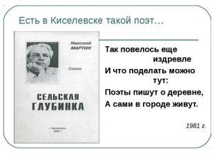 Есть в Киселевске такой поэт… Так повелось еще издревлеИ что поделать можно тут: