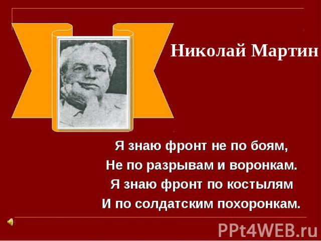 Николай Мартин Я знаю фронт не по боям,Не по разрывам и воронкам.Я знаю фронт по костылямИ по солдатским похоронкам.