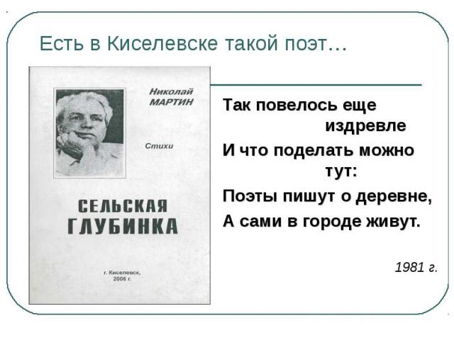 Есть в Киселевске такой поэт… Так повелось еще издревлеИ что поделать можно тут:Поэты пишут о деревне,А сами в городе живут.1981 г.